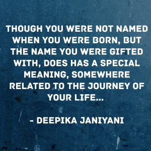 Though you were not named when you were born, but the name you were gifted with, does has a special meaning, somewhere related to the journey of your life.